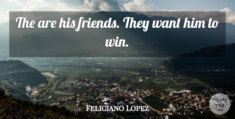 Feliciano Lopez Quote About undefined: The Are His Friends They...
