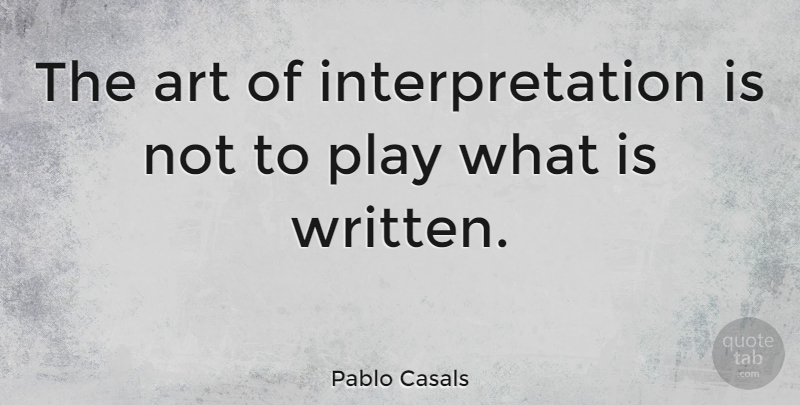 Pablo Casals Quote About Art, Play, Interpretation: The Art Of Interpretation Is...