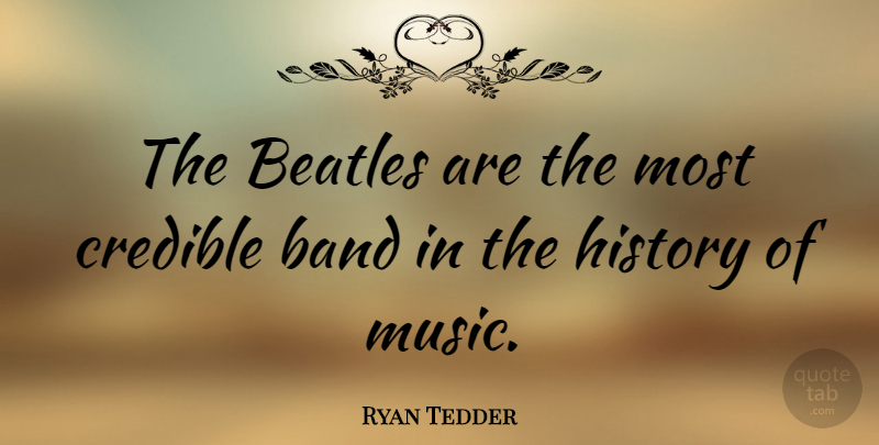 Ryan Tedder Quote About Band, Credible, History Of Music: The Beatles Are The Most...