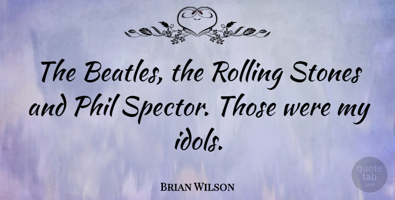Brian Wilson Quote About Idols, Stones, Rolling: The Beatles The Rolling Stones...