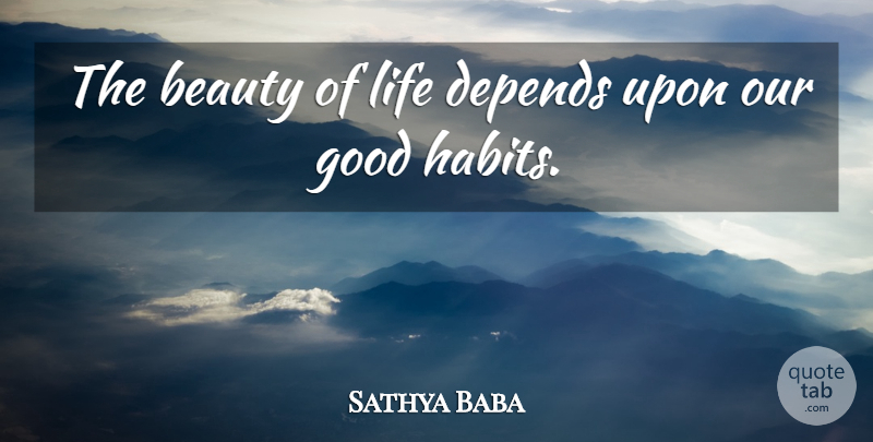 Sathya Baba Quote About Beauty, Depends, Good, Life: The Beauty Of Life Depends...