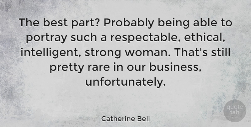 Catherine Bell Quote About Strong Women, Intelligent, Able: The Best Part Probably Being...