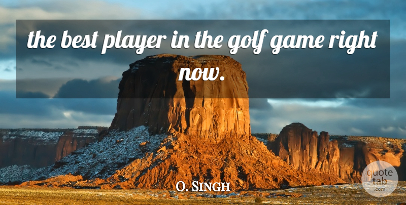 O. Singh Quote About Best, Game, Golf, Player: The Best Player In The...