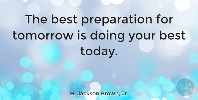 The Best Preparation For Tomorrow Is Doing Your Best Today: H. Jackson Brown, Jr.: The Best Preparation For Tomorrow