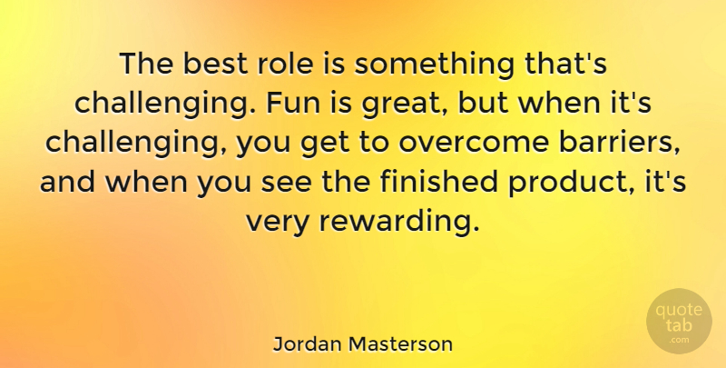 Jordan Masterson Quote About Best, Finished, Fun, Great, Overcome: The Best Role Is Something...