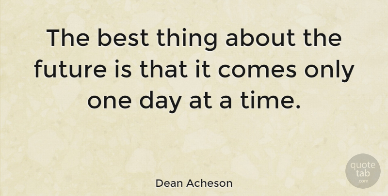 Dean Acheson Quote About Best, Future: The Best Thing About The...