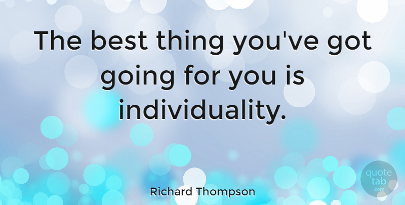 Richard Thompson Quote About Individuality, Individualism, Best Things: The Best Thing Youve Got...