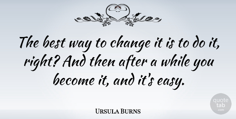 Ursula Burns Quote About Way, Easy, Best Way: The Best Way To Change...