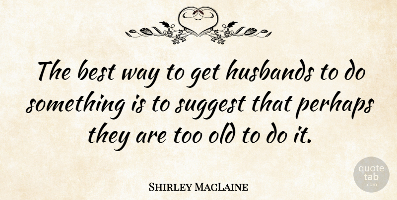 Shirley MacLaine Quote About Funny, Anniversary, Husband: The Best Way To Get...