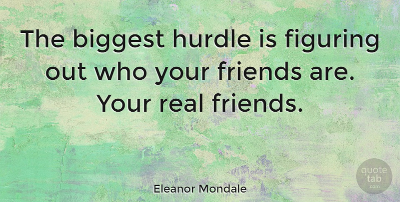 Eleanor Mondale Quote About Real, Real Friends, Who Your Friends Are: The Biggest Hurdle Is Figuring...