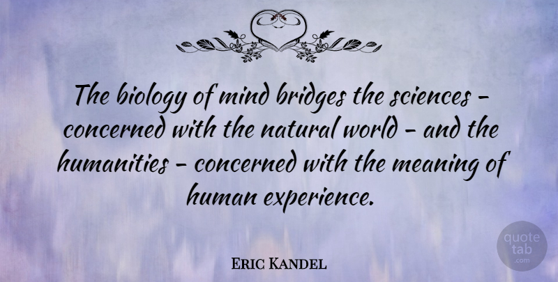 Eric Kandel Quote About Biology, Concerned, Experience, Humanities, Mind: The Biology Of Mind Bridges...