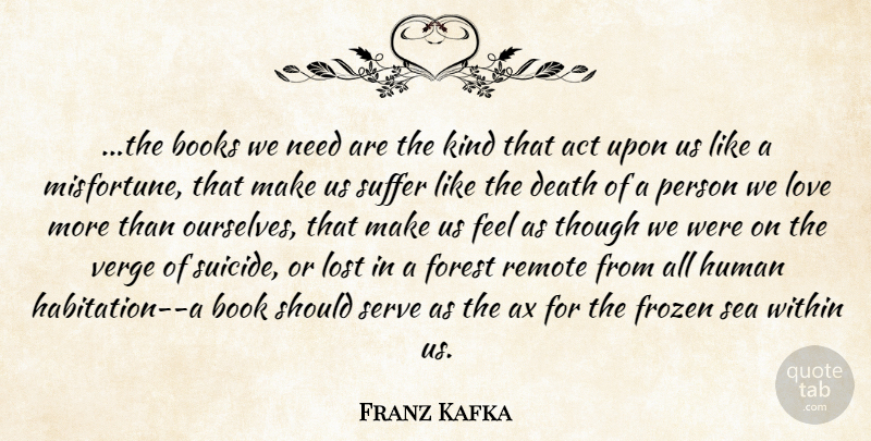 Franz Kafka Quote About Act, Books, Death, Forest, Frozen: The Books We Need Are...