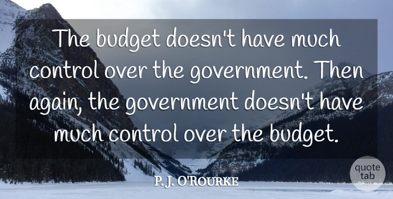 P. J. O'Rourke Quote About Government: The Budget Doesnt Have Much...