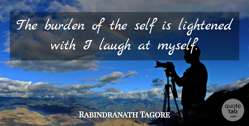 Rabindranath Tagore Quote About Inspirational, Laughter, Self: The Burden Of The Self...