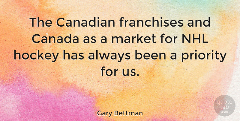 Gary Bettman Quote About Hockey, Nhl, Priorities: The Canadian Franchises And Canada...