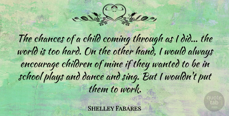 Shelley Fabares Quote About Chances, Children, Coming, Encourage, Mine: The Chances Of A Child...