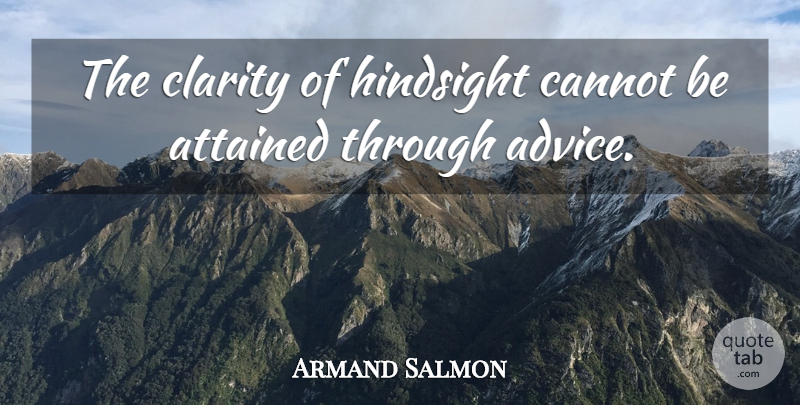 Armand Salmon Quote About Attained, Cannot, Clarity, Hindsight: The Clarity Of Hindsight Cannot...