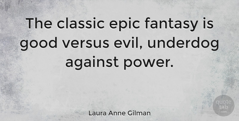 Laura Anne Gilman Quote About Against, Classic, Epic, Fantasy, Good: The Classic Epic Fantasy Is...