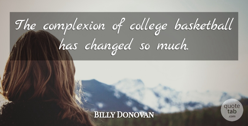 Billy Donovan Quote About Basketball, Changed, College, Complexion: The Complexion Of College Basketball...