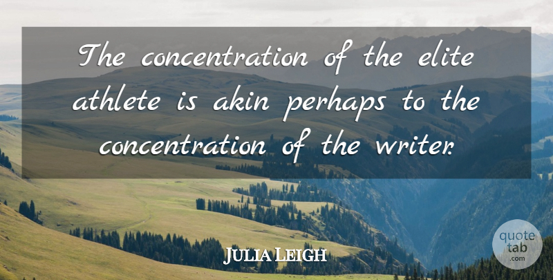 Julia Leigh Quote About Athlete, Elite Athletes, Concentration: The Concentration Of The Elite...