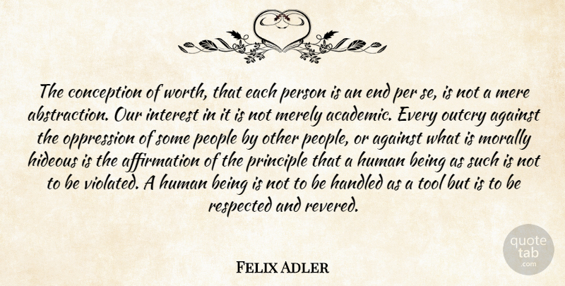 Felix Adler Quote About Against, Conception, Handled, Hideous, Human: The Conception Of Worth That...