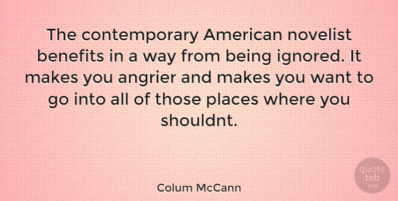Colum McCann Quote About Being Ignored, Want, Way: The Contemporary American Novelist Benefits...