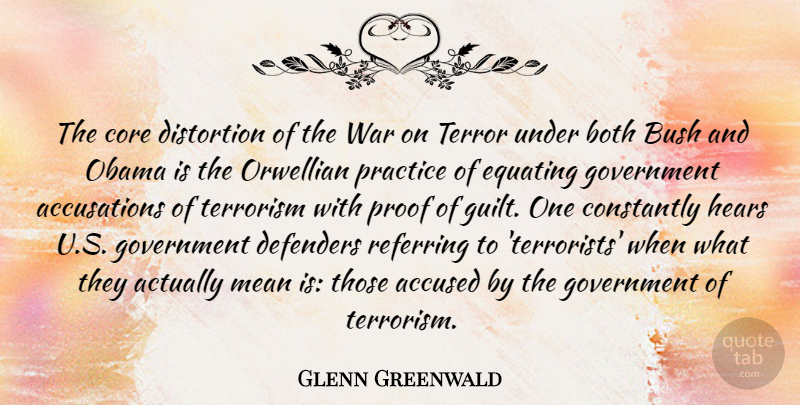 Glenn Greenwald Quote About Accused, Both, Bush, Constantly, Core: The Core Distortion Of The...