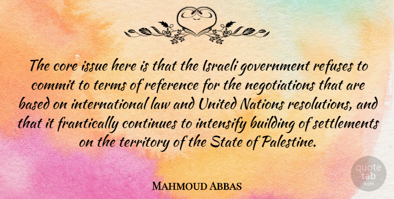 Mahmoud Abbas Quote About Government, Law, Issues: The Core Issue Here Is...