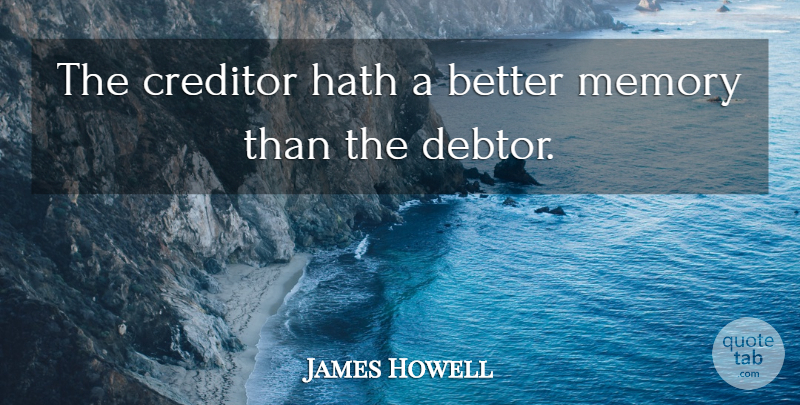 James Howell Quote About Memories, Business, Debtors: The Creditor Hath A Better...