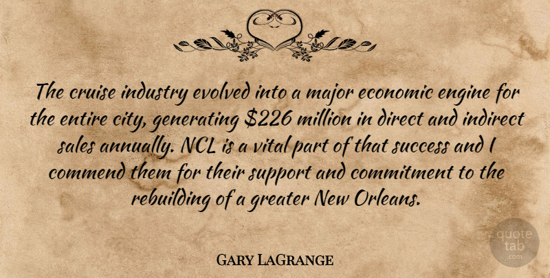 Gary LaGrange Quote About Commend, Commitment, Cruise, Direct, Economic: The Cruise Industry Evolved Into...