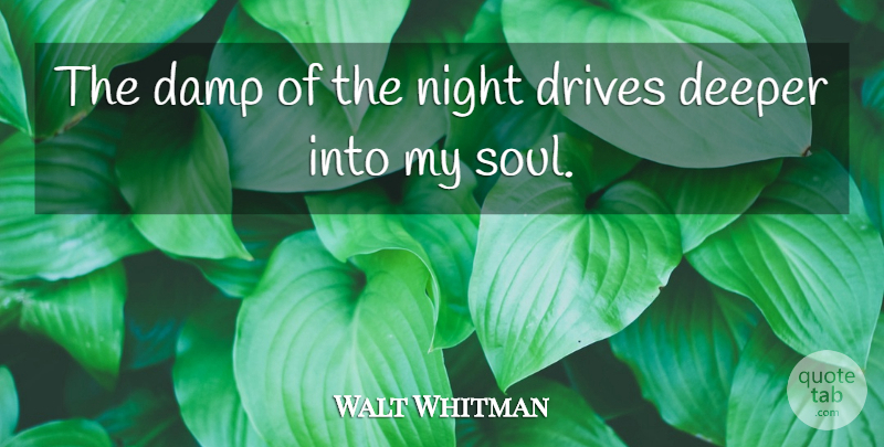 Walt Whitman Quote About Deeper, Drives, Night: The Damp Of The Night...