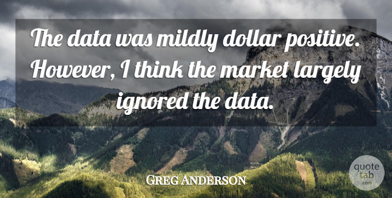 Greg Anderson Quote About Data, Dollar, Ignored, Largely, Market: The Data Was Mildly Dollar...