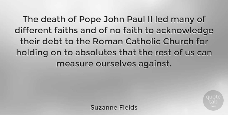 Suzanne Fields Quote About Absolutes, Catholic, Church, Death, Debt: The Death Of Pope John...
