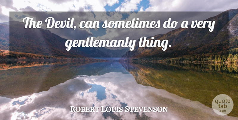 Robert Louis Stevenson Quote About Devil, Sometimes, Gentlemanly: The Devil Can Sometimes Do...