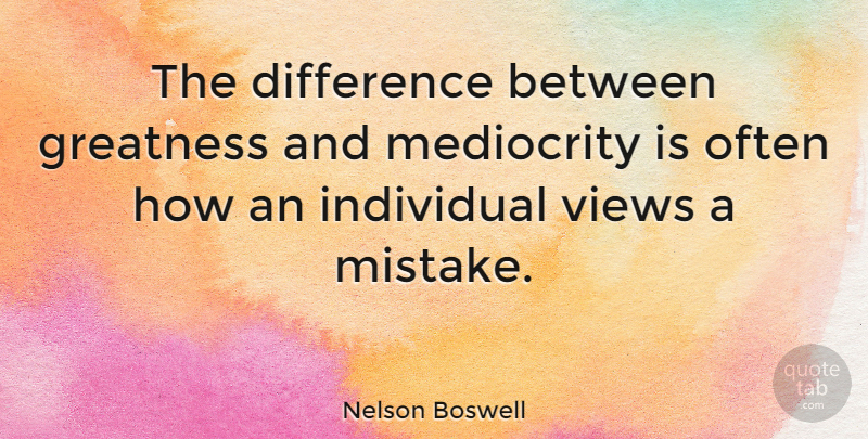 Nelson Boswell Quote About American Author, Difference, Individual, Views: The Difference Between Greatness And...