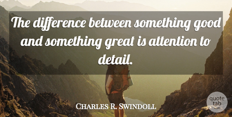 Charles R. Swindoll Quote About Differences, Attention, Details: The Difference Between Something Good...