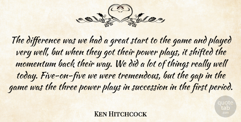 Ken Hitchcock Quote About Difference, Game, Gap, Great, Momentum: The Difference Was We Had...