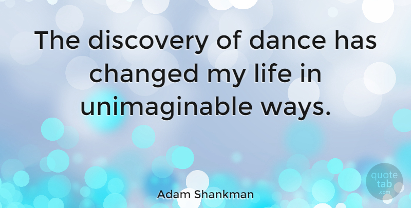 Adam Shankman Quote About Discovery, Way, Changed: The Discovery Of Dance Has...