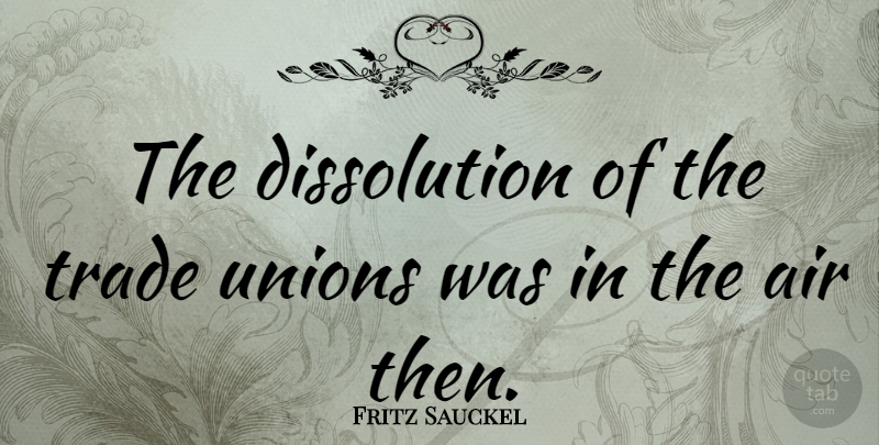 Fritz Sauckel Quote About Air, Unions, Trade: The Dissolution Of The Trade...