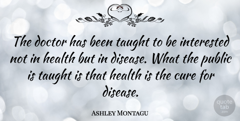 Ashley Montagu Quote About Science, Doctors, Disease: The Doctor Has Been Taught...