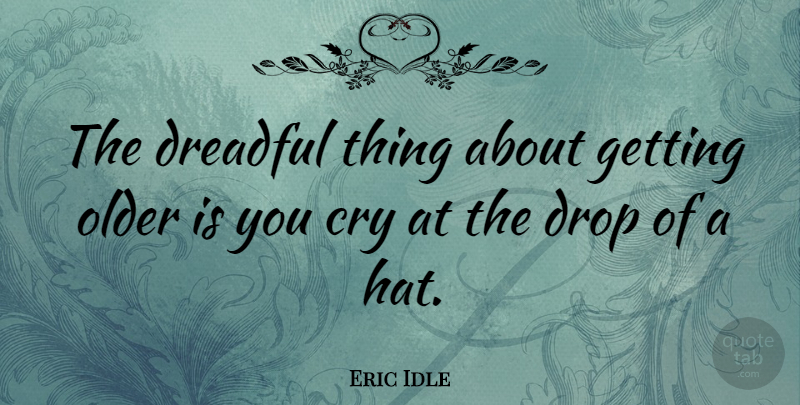 Eric Idle Quote About Getting Older, Hats, Cry: The Dreadful Thing About Getting...
