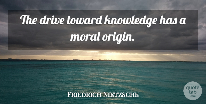 Friedrich Nietzsche Quote About Truth, Knowledge, Moral: The Drive Toward Knowledge Has...