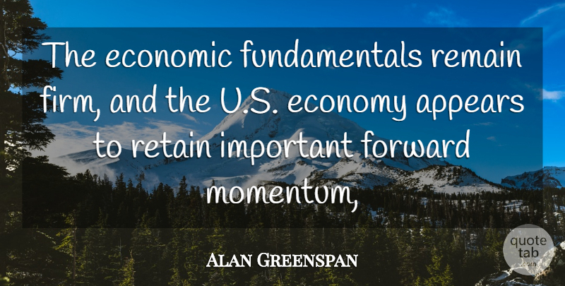 Alan Greenspan Quote About Appears, Economic, Economy, Economy And Economics, Forward: The Economic Fundamentals Remain Firm...