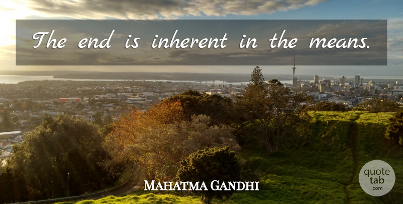 Mahatma Gandhi Quote About Mean, Ends, Inherent: The End Is Inherent In...