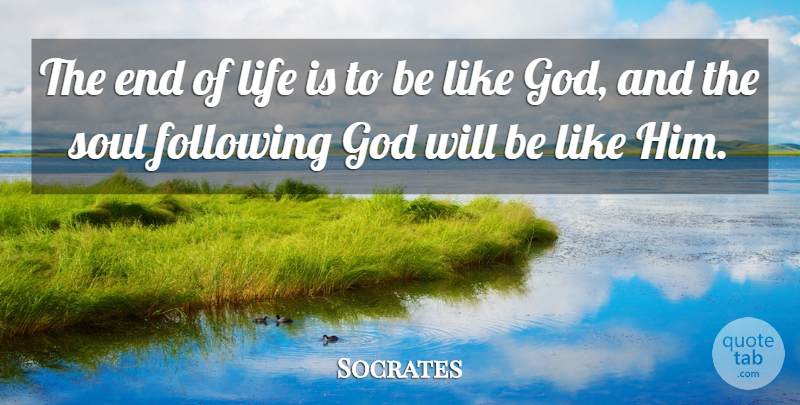 Socrates Quote About Following, God, Greek Philosopher, Life, Soul: The End Of Life Is...