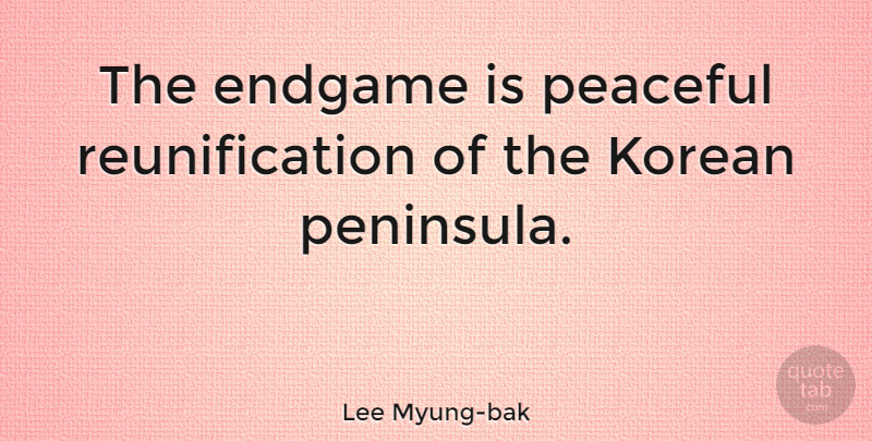 Lee Myung-bak Quote About Peaceful, Korean, Peninsulas: The Endgame Is Peaceful Reunification...