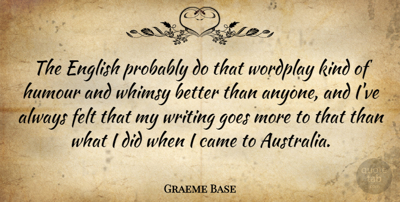 Graeme Base Quote About Came, Felt, Goes: The English Probably Do That...