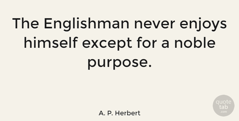 A. P. Herbert Quote About Englishman, Enjoys, Except, Himself, Noble: The Englishman Never Enjoys Himself...