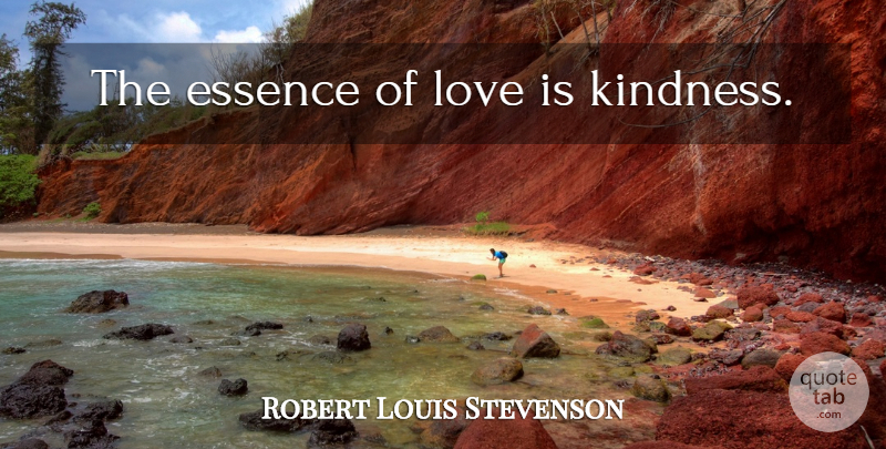 Robert Louis Stevenson Quote About Love, Marriage, Kindness: The Essence Of Love Is...