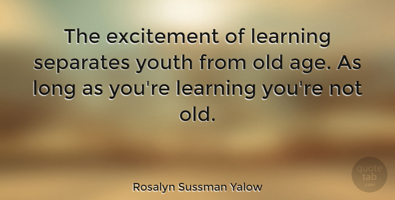 Rosalyn Sussman Yalow Quote About Nursing, Long, Age: The Excitement Of Learning Separates...